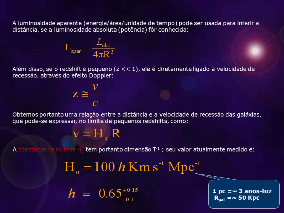 A luminosidade aparente (energia/área/unidade de tempo) pode ser usada para inferir a distância, se a luminosidade absoluta (potência) fôr conhecida: