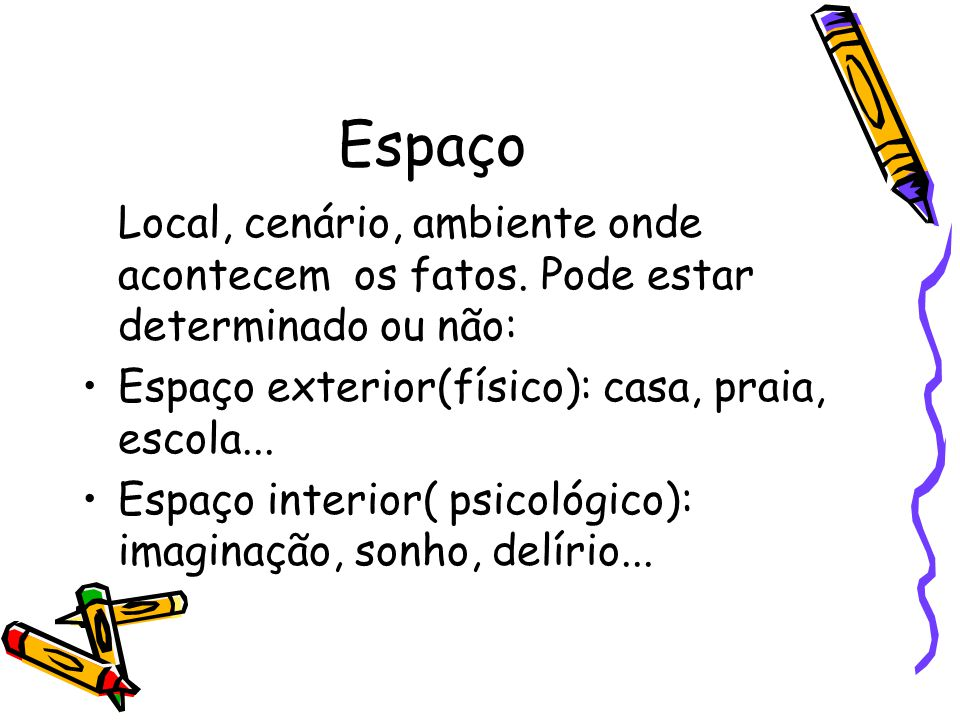 Espaço Local, cenário, ambiente onde acontecem os fatos. Pode estar determinado ou não: Espaço exterior(físico): casa, praia, escola...