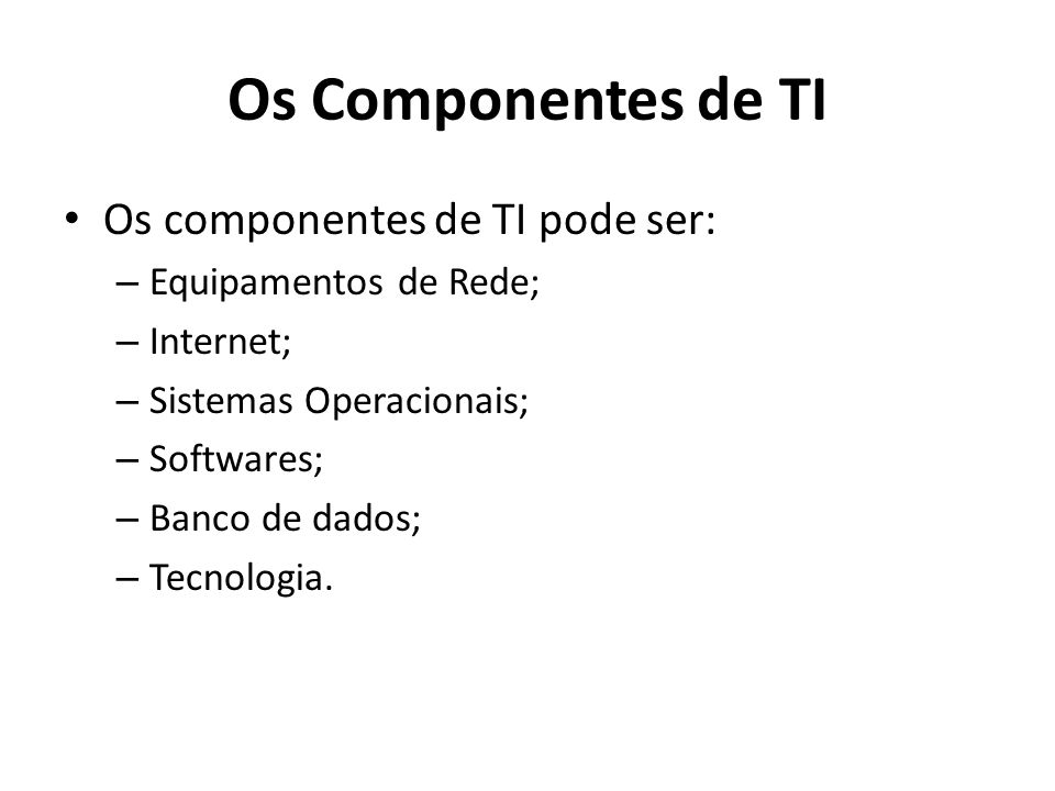 Os Componentes de TI Os componentes de TI pode ser: