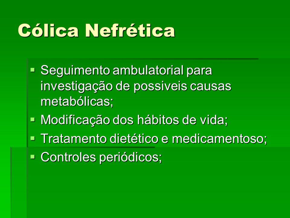 Cólica Nefrética Seguimento ambulatorial para investigação de possiveis causas metabólicas; Modificação dos hábitos de vida;