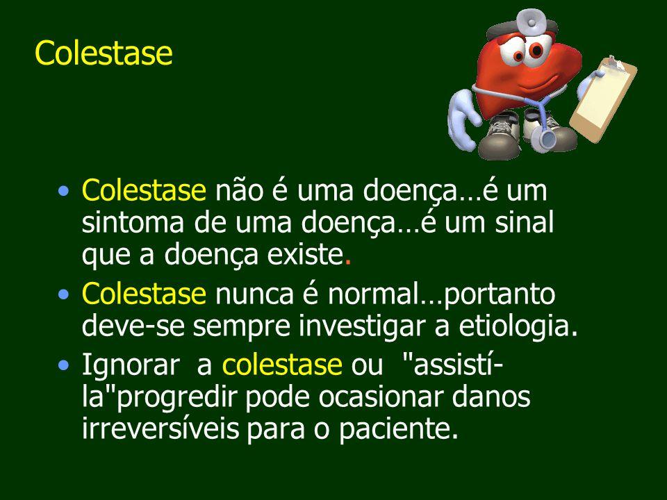 Colestase Colestase não é uma doença…é um sintoma de uma doença…é um sinal que a doença existe.