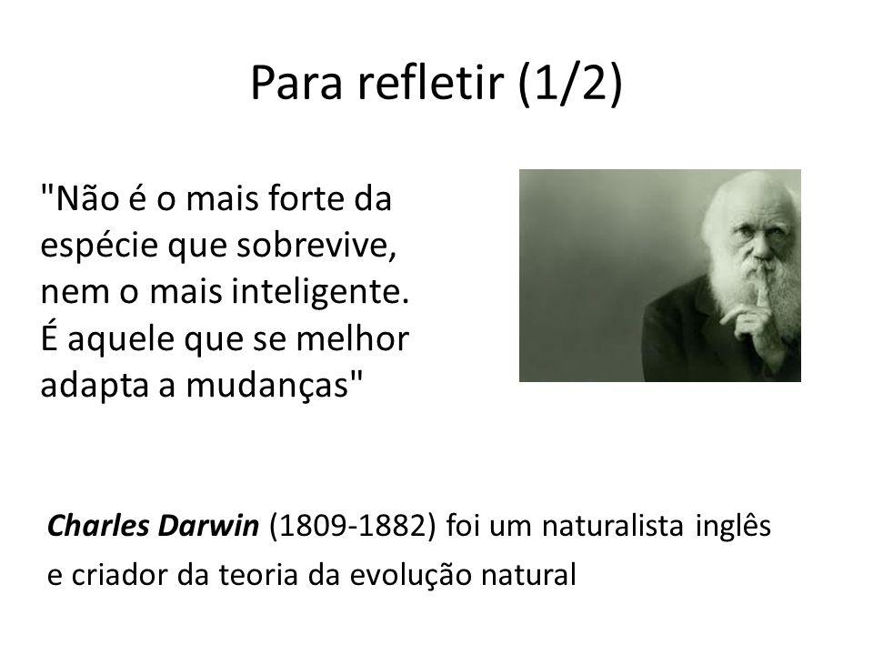 Para refletir (1/2) Não é o mais forte da espécie que sobrevive, nem o mais inteligente. É aquele que se melhor adapta a mudanças
