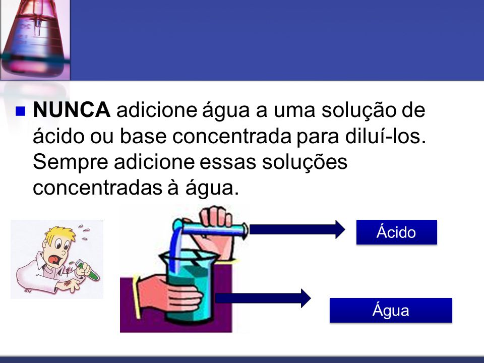 NUNCA adicione água a uma solução de ácido ou base concentrada para diluí-los. Sempre adicione essas soluções concentradas à água.