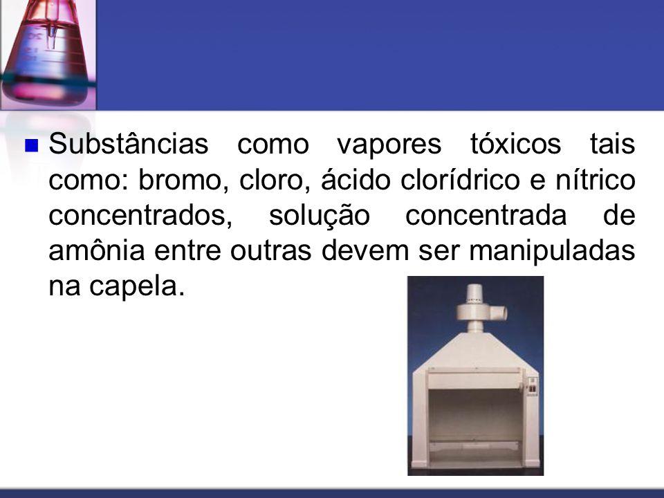 Substâncias como vapores tóxicos tais como: bromo, cloro, ácido clorídrico e nítrico concentrados, solução concentrada de amônia entre outras devem ser manipuladas na capela.