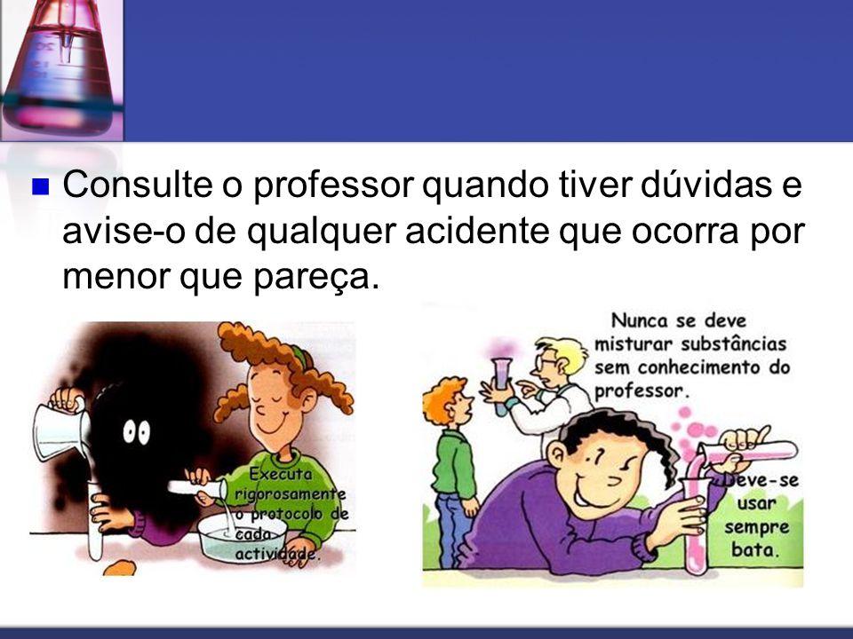 Consulte o professor quando tiver dúvidas e avise-o de qualquer acidente que ocorra por menor que pareça.