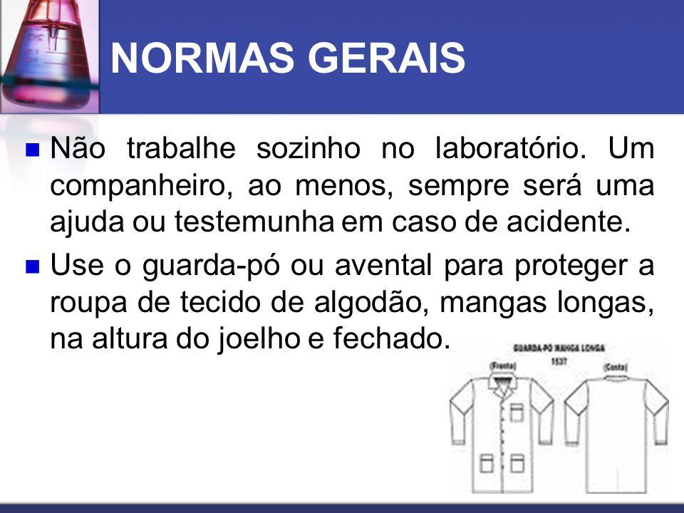 NORMAS GERAIS Não trabalhe sozinho no laboratório. Um companheiro, ao menos, sempre será uma ajuda ou testemunha em caso de acidente.