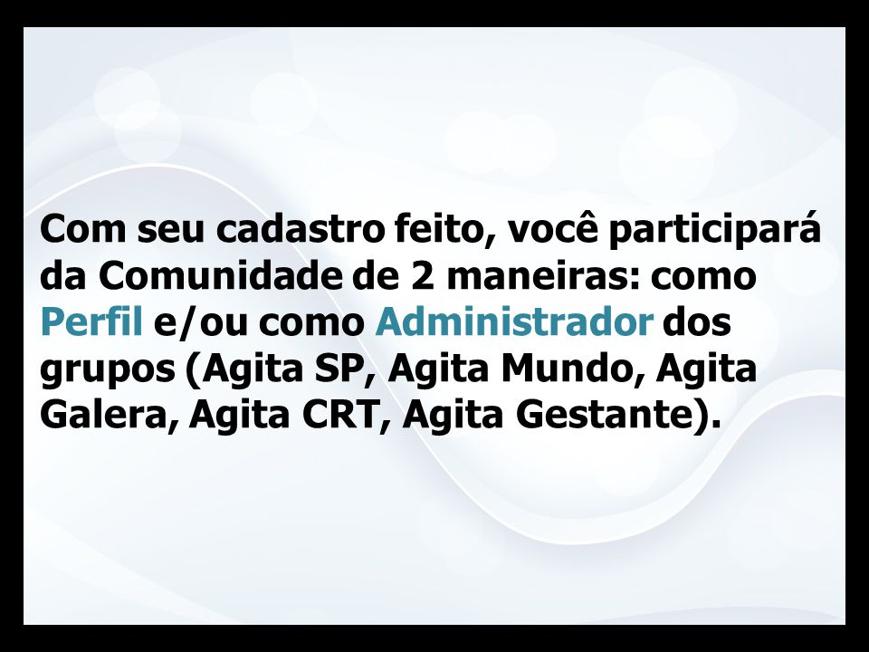 Com seu cadastro feito, você participará da Comunidade de 2 maneiras: como Perfil e/ou como Administrador dos grupos (Agita SP, Agita Mundo, Agita Galera, Agita CRT, Agita Gestante).