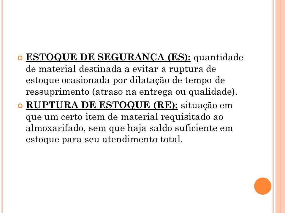 ESTOQUE DE SEGURANÇA (ES): quantidade de material destinada a evitar a ruptura de estoque ocasionada por dilatação de tempo de ressuprimento (atraso na entrega ou qualidade).