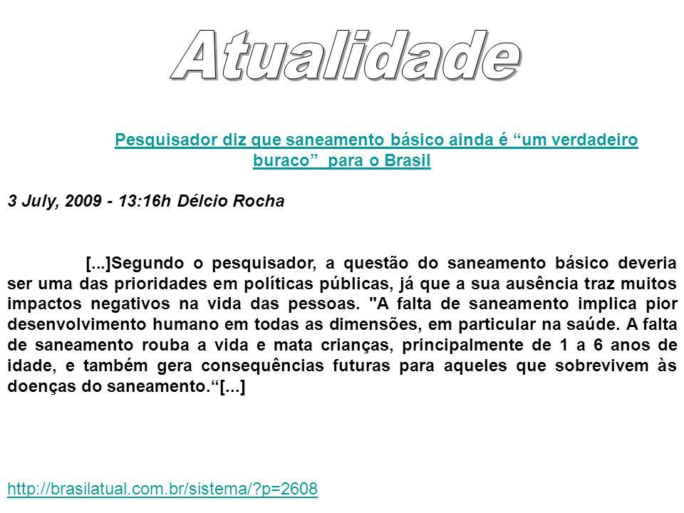 Atualidade Pesquisador diz que saneamento básico ainda é um verdadeiro buraco para o Brasil. 3 July, 2009 - 13:16h Délcio Rocha.