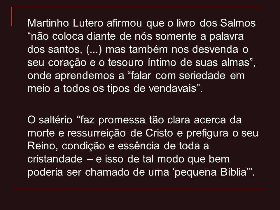 Martinho Lutero afirmou que o livro dos Salmos não coloca diante de nós somente a palavra dos santos, (...) mas também nos desvenda o seu coração e o tesouro íntimo de suas almas , onde aprendemos a falar com seriedade em meio a todos os tipos de vendavais .