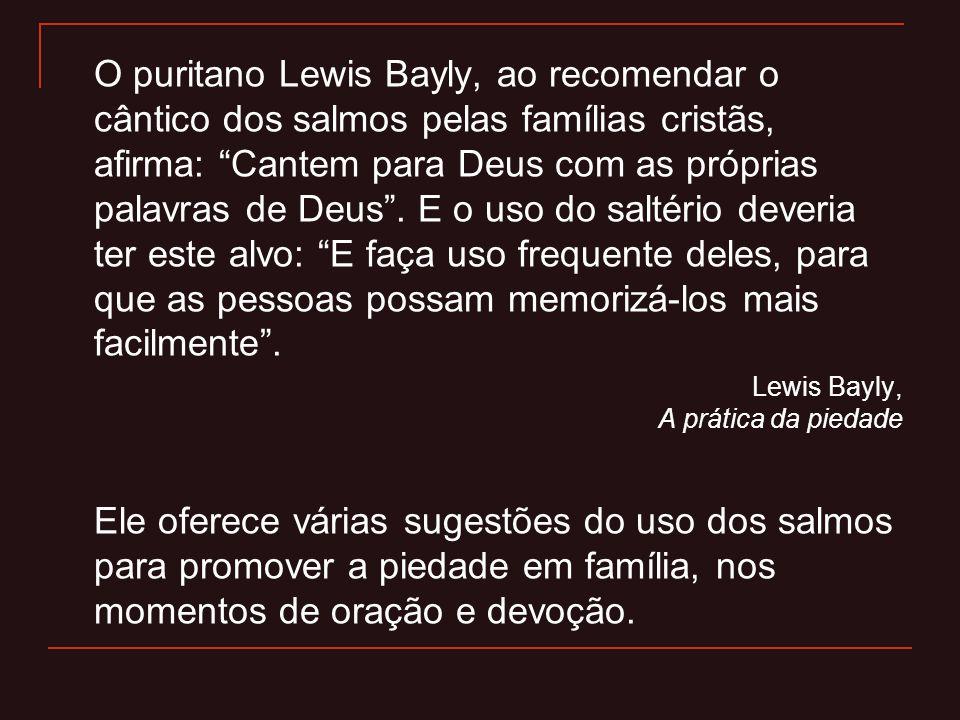 O puritano Lewis Bayly, ao recomendar o cântico dos salmos pelas famílias cristãs, afirma: Cantem para Deus com as próprias palavras de Deus . E o uso do saltério deveria ter este alvo: E faça uso frequente deles, para que as pessoas possam memorizá-los mais facilmente .