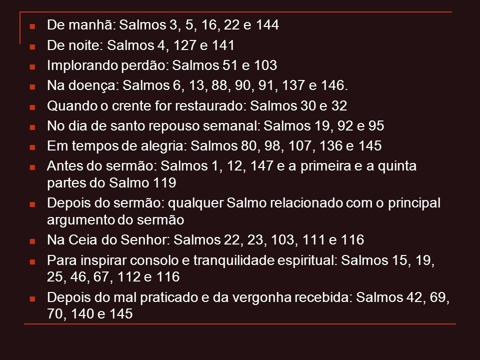 De manhã: Salmos 3, 5, 16, 22 e 144 De noite: Salmos 4, 127 e 141. Implorando perdão: Salmos 51 e 103.