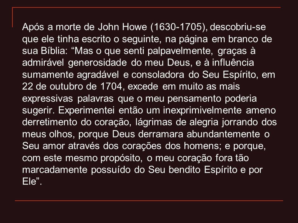Após a morte de John Howe (1630-1705), descobriu-se que ele tinha escrito o seguinte, na página em branco de sua Bíblia: Mas o que senti palpavelmente, graças à admirável generosidade do meu Deus, e à influência sumamente agradável e consoladora do Seu Espírito, em 22 de outubro de 1704, excede em muito as mais expressivas palavras que o meu pensamento poderia sugerir.