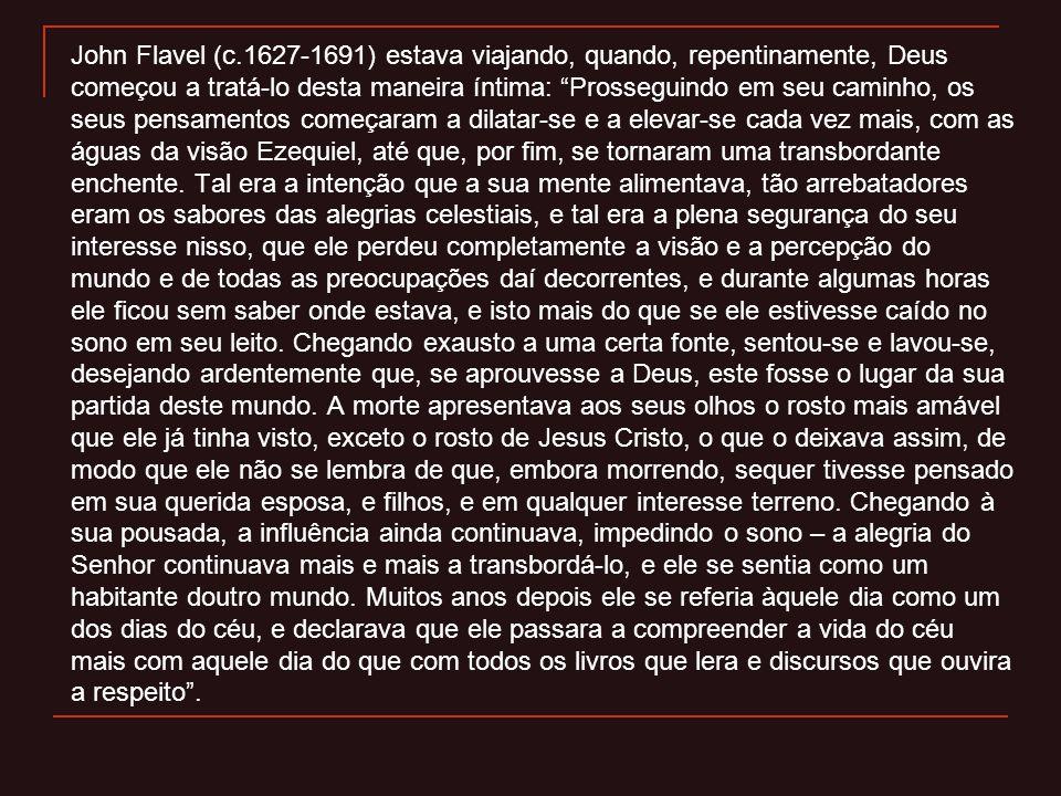 John Flavel (c.1627-1691) estava viajando, quando, repentinamente, Deus começou a tratá-lo desta maneira íntima: Prosseguindo em seu caminho, os seus pensamentos começaram a dilatar-se e a elevar-se cada vez mais, com as águas da visão Ezequiel, até que, por fim, se tornaram uma transbordante enchente.