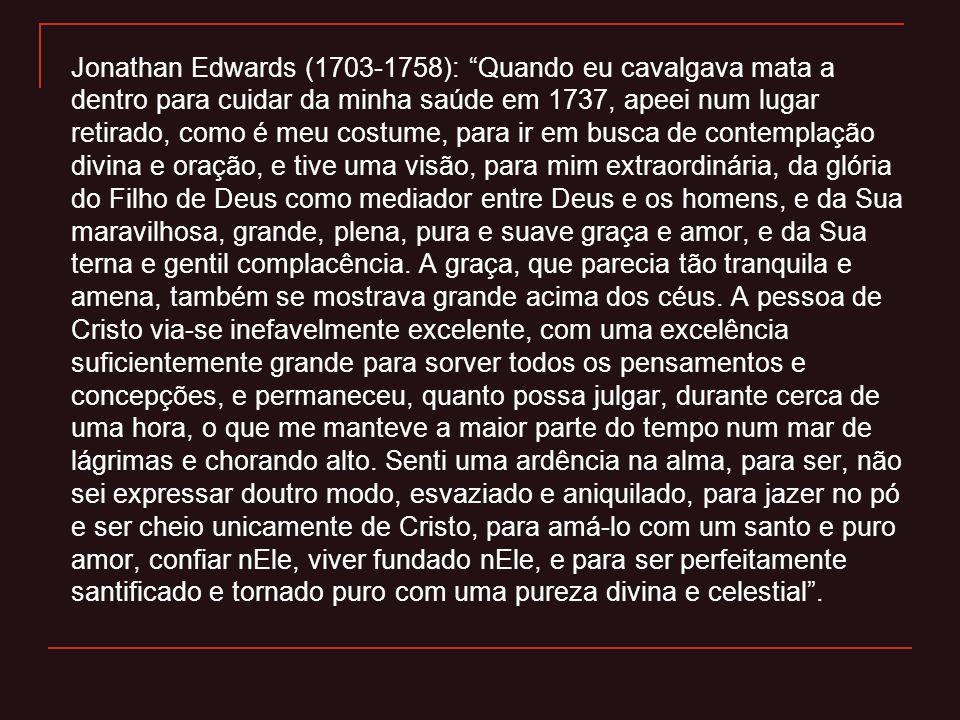 Jonathan Edwards (1703-1758): Quando eu cavalgava mata a dentro para cuidar da minha saúde em 1737, apeei num lugar retirado, como é meu costume, para ir em busca de contemplação divina e oração, e tive uma visão, para mim extraordinária, da glória do Filho de Deus como mediador entre Deus e os homens, e da Sua maravilhosa, grande, plena, pura e suave graça e amor, e da Sua terna e gentil complacência.