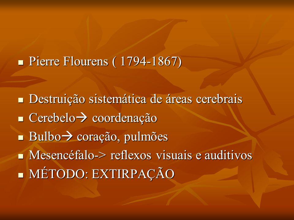 Pierre Flourens ( 1794-1867) Destruição sistemática de áreas cerebrais. Cerebelo coordenação. Bulbo coração, pulmões.