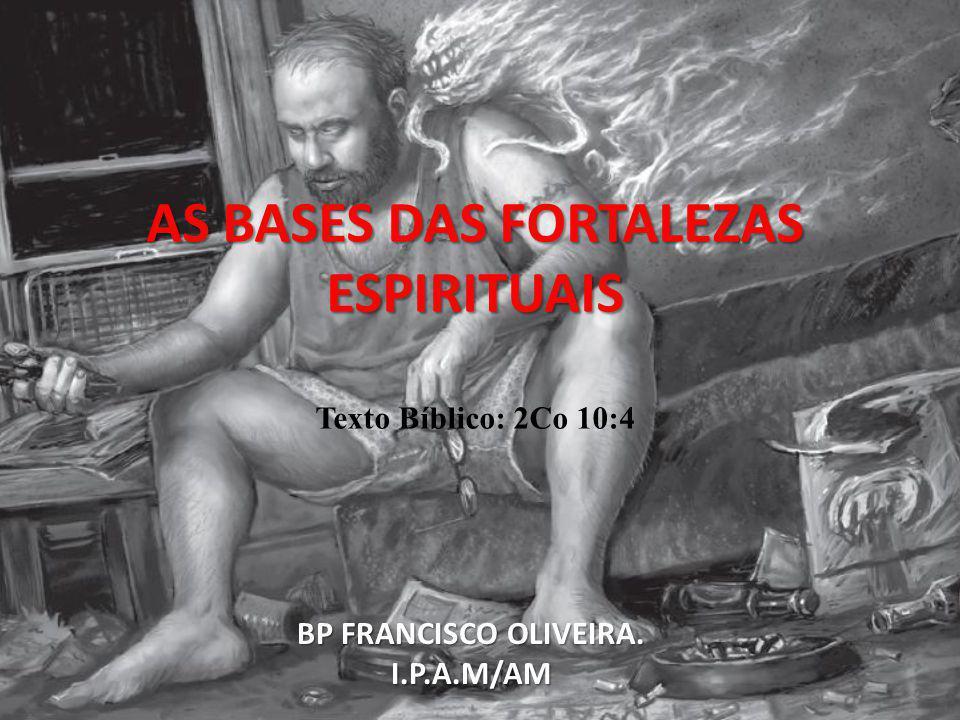 AS BASES DAS FORTALEZAS ESPIRITUAIS Texto Bíblico: 2Co 10:4