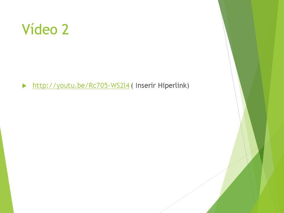 Vídeo 2 http://youtu.be/Rc705-WS2l4 ( Inserir Hiperlink)