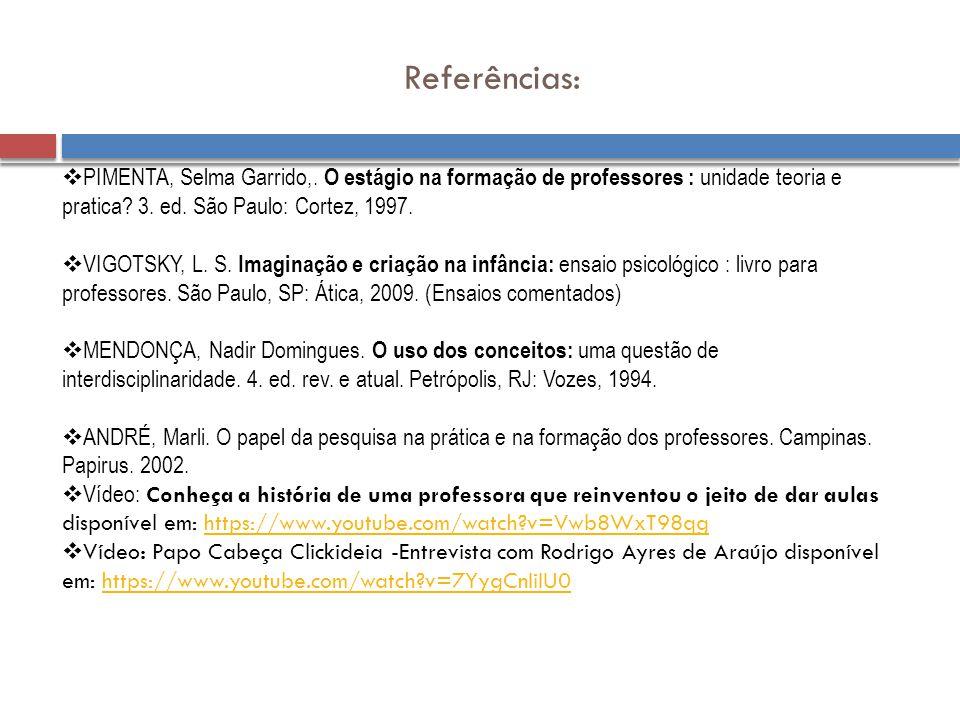 Referências: PIMENTA, Selma Garrido,. O estágio na formação de professores : unidade teoria e pratica 3. ed. São Paulo: Cortez, 1997.