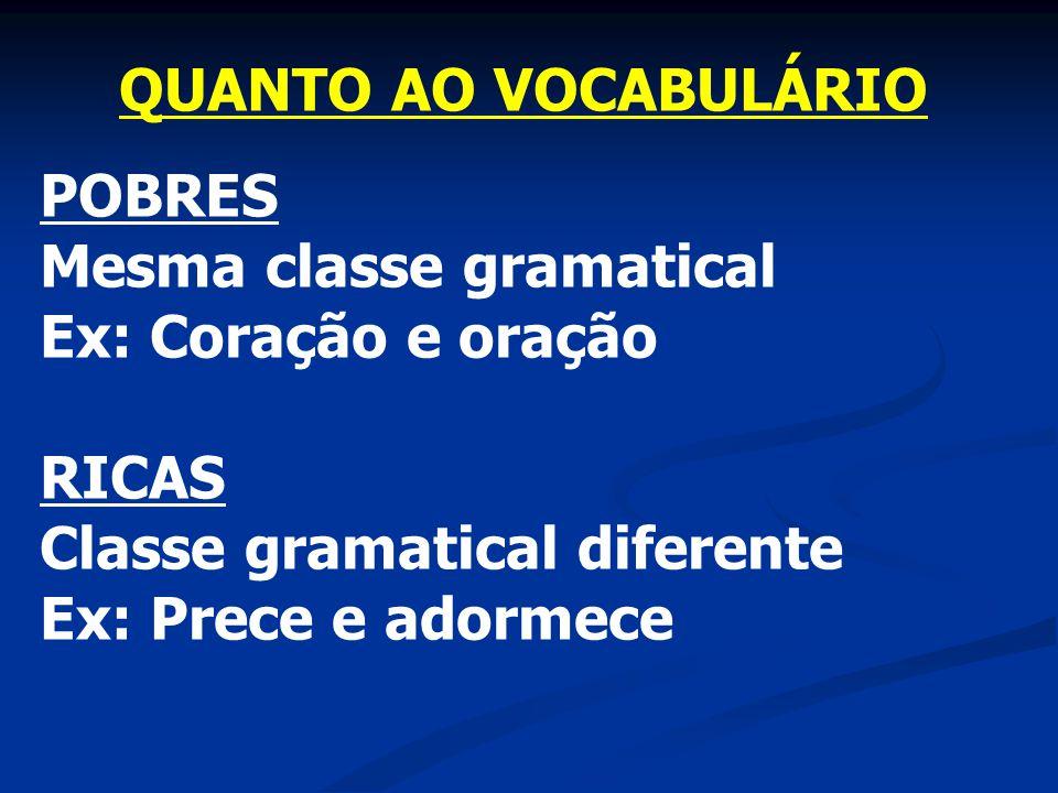 QUANTO AO VOCABULÁRIO POBRES. Mesma classe gramatical. Ex: Coração e oração. RICAS. Classe gramatical diferente.