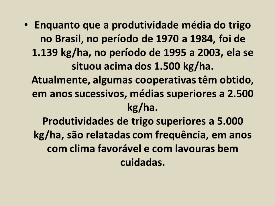 Enquanto que a produtividade média do trigo no Brasil, no período de 1970 a 1984, foi de 1.139 kg/ha, no período de 1995 a 2003, ela se situou acima dos 1.500 kg/ha.