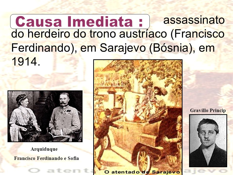 assassinato do herdeiro do trono austríaco (Francisco Ferdinando), em Sarajevo (Bósnia), em 1914.