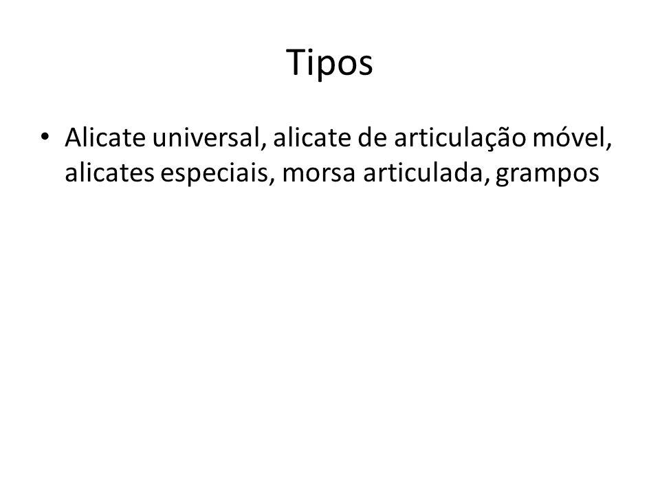 Tipos Alicate universal, alicate de articulação móvel, alicates especiais, morsa articulada, grampos.