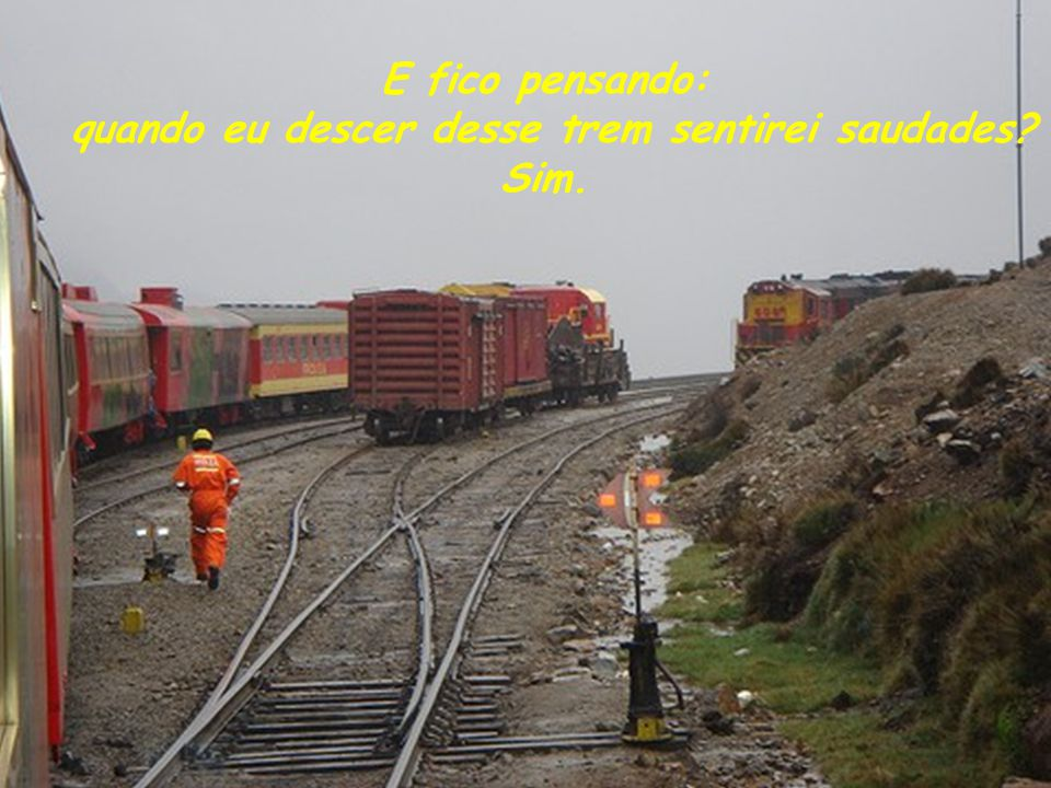 E fico pensando: quando eu descer desse trem sentirei saudades Sim.