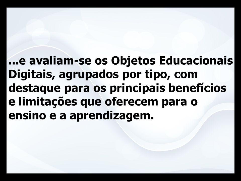 ...e avaliam-se os Objetos Educacionais Digitais, agrupados por tipo, com destaque para os principais benefícios e limitações que oferecem para o ensino e a aprendizagem.
