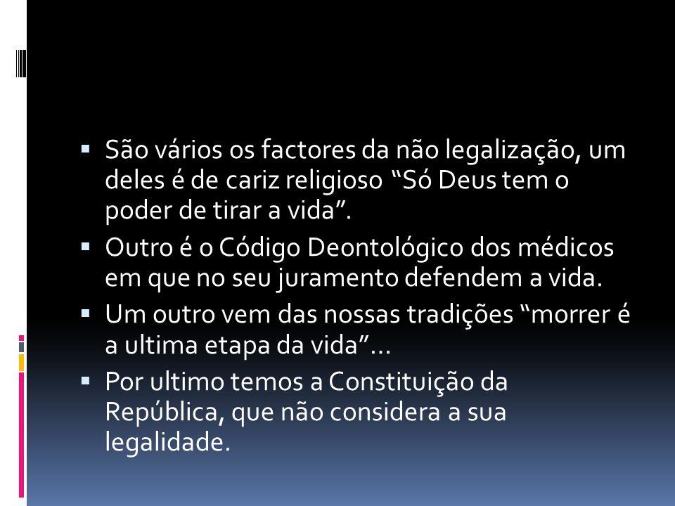 São vários os factores da não legalização, um deles é de cariz religioso Só Deus tem o poder de tirar a vida .