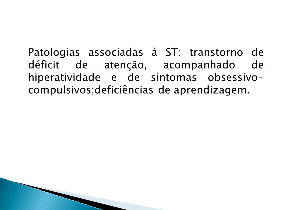 Patologias associadas à ST: transtorno de déficit de atenção, acompanhado de hiperatividade e de sintomas obsessivo- compulsivos;deficiências de aprendizagem.