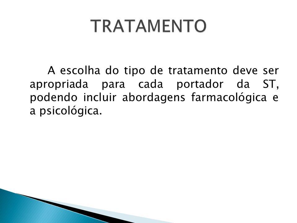 TRATAMENTO A escolha do tipo de tratamento deve ser apropriada para cada portador da ST, podendo incluir abordagens farmacológica e a psicológica.