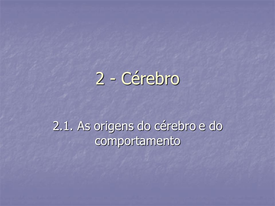 2.1. As origens do cérebro e do comportamento
