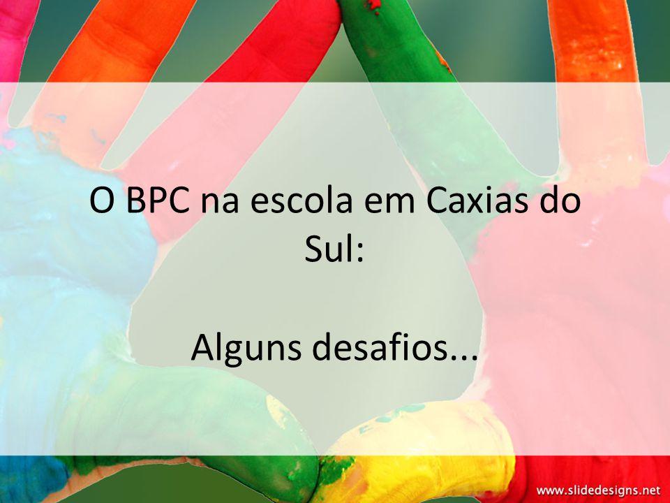 O BPC na escola em Caxias do Sul: Alguns desafios...