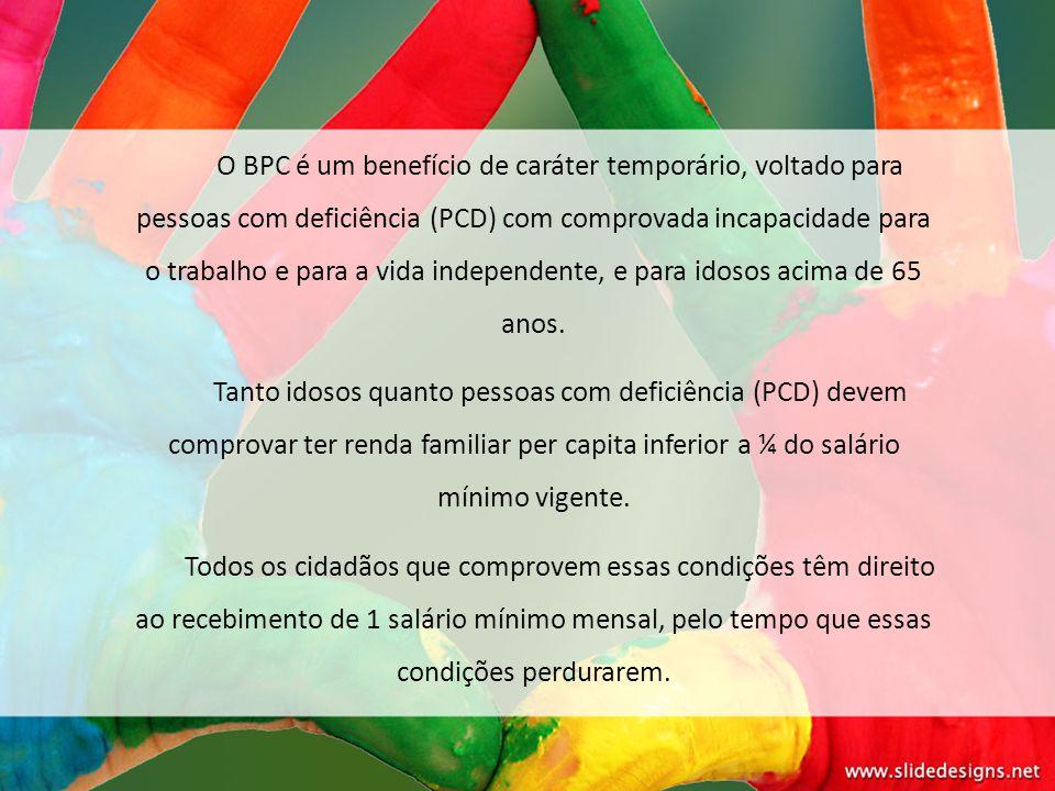 O BPC é um benefício de caráter temporário, voltado para pessoas com deficiência (PCD) com comprovada incapacidade para o trabalho e para a vida independente, e para idosos acima de 65 anos.