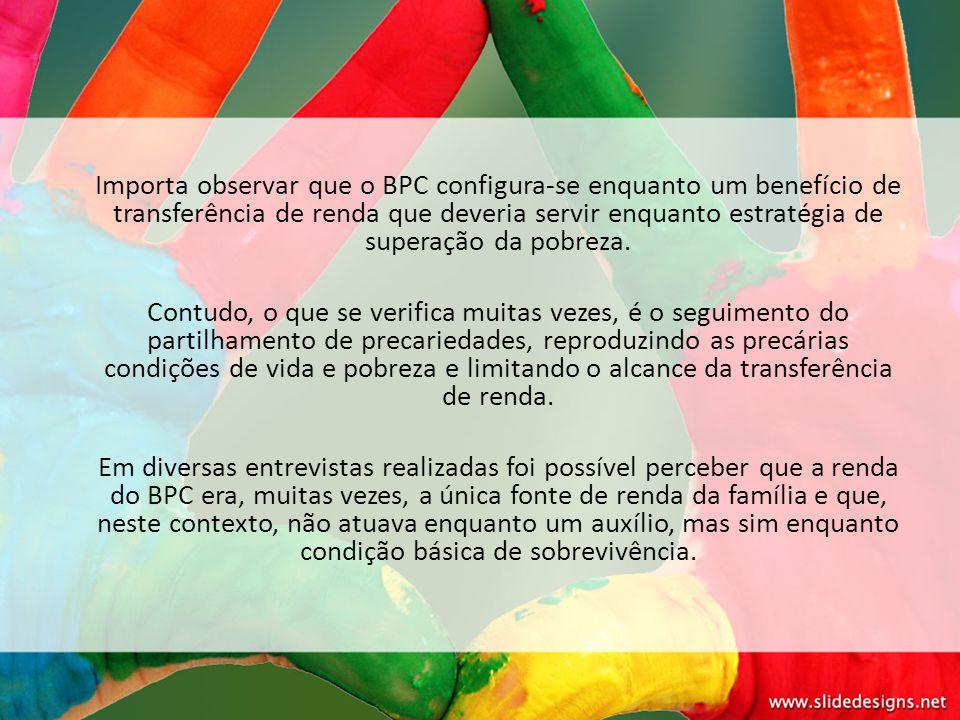 Importa observar que o BPC configura-se enquanto um benefício de transferência de renda que deveria servir enquanto estratégia de superação da pobreza.