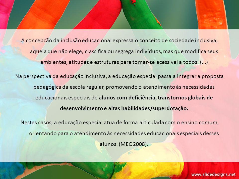 A concepção da inclusão educacional expressa o conceito de sociedade inclusiva, aquela que não elege, classifica ou segrega indivíduos, mas que modifica seus ambientes, atitudes e estruturas para tornar-se acessível a todos. (...)