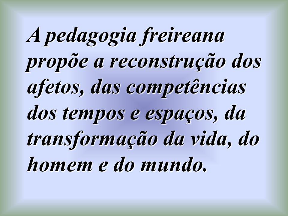 A pedagogia freireana propõe a reconstrução dos afetos, das competências dos tempos e espaços, da transformação da vida, do homem e do mundo.