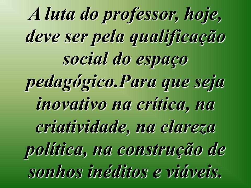 A luta do professor, hoje, deve ser pela qualificação social do espaço pedagógico.Para que seja inovativo na crítica, na criatividade, na clareza política, na construção de sonhos inéditos e viáveis.