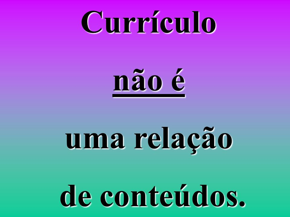 Currículo não é uma relação de conteúdos.