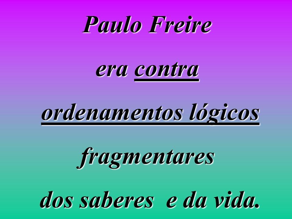 Paulo Freire era contra ordenamentos lógicos fragmentares dos saberes e da vida.