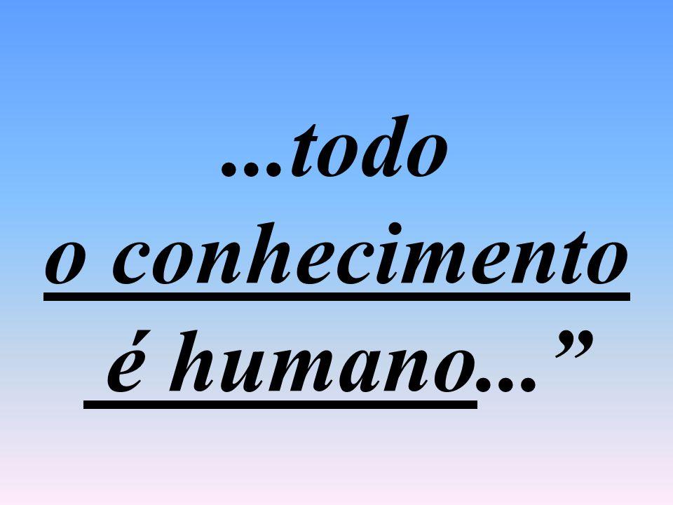 ...todo o conhecimento é humano...