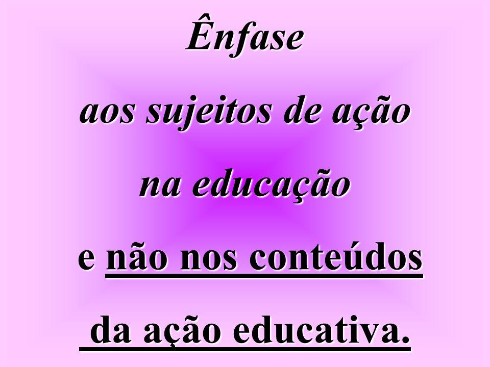 Ênfase aos sujeitos de ação na educação e não nos conteúdos da ação educativa.