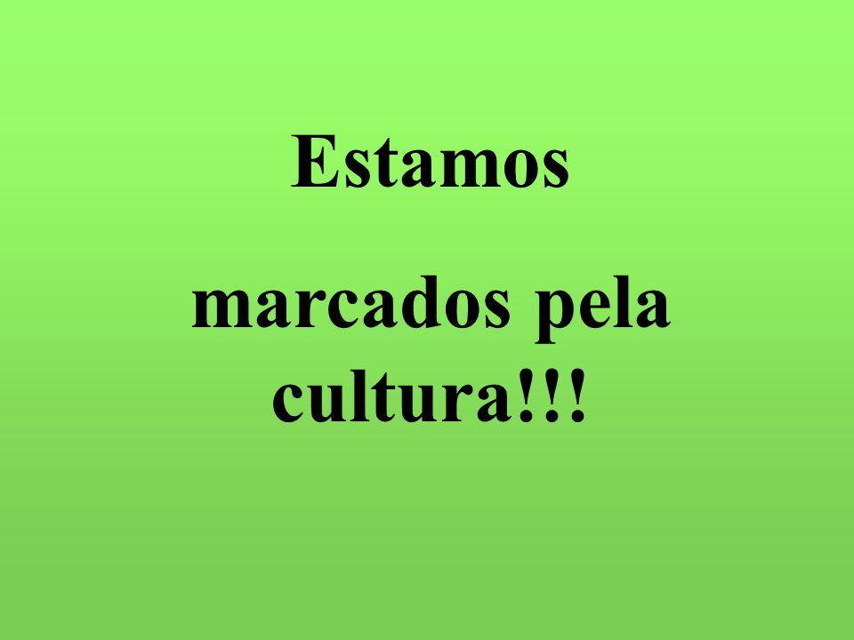 Estamos marcados pela cultura!!!