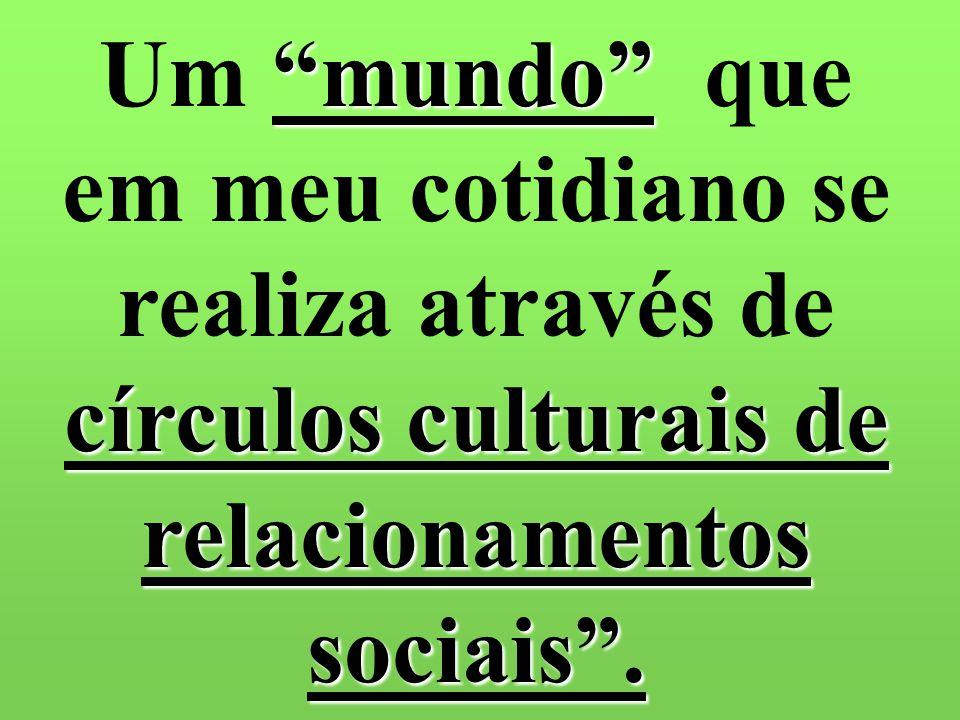Um mundo que em meu cotidiano se realiza através de círculos culturais de relacionamentos sociais .