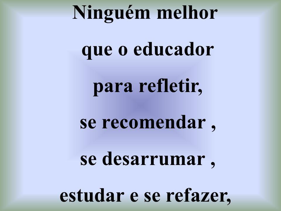 Ninguém melhor que o educador para refletir, se recomendar , se desarrumar , estudar e se refazer,