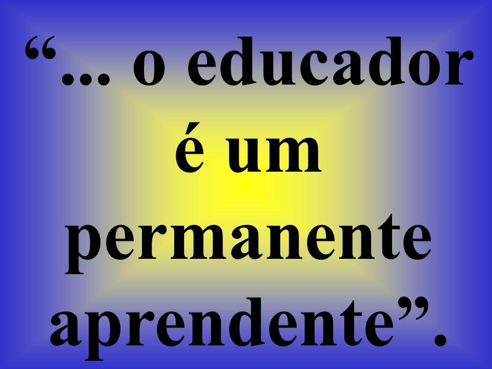 ... o educador é um permanente aprendente .