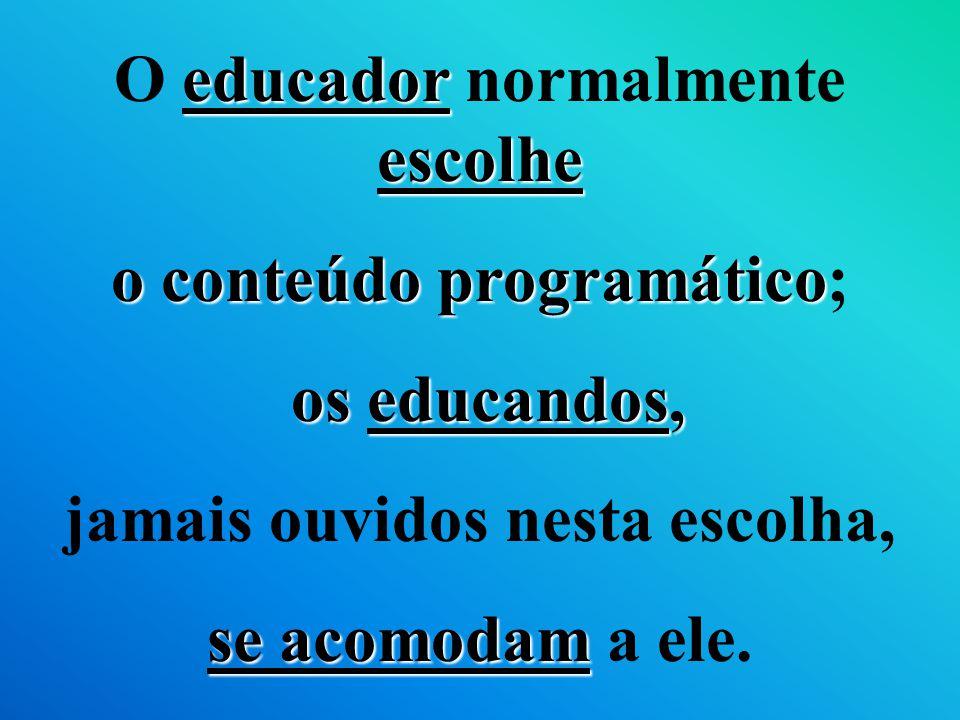 O educador normalmente escolhe o conteúdo programático; os educandos,