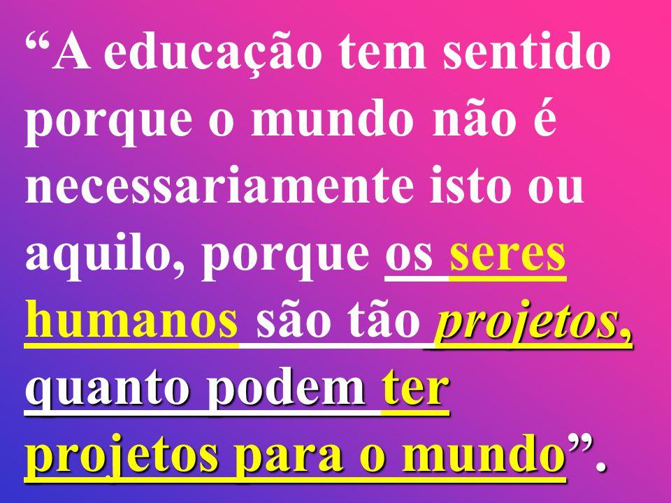 A educação tem sentido porque o mundo não é necessariamente isto ou aquilo, porque os seres humanos são tão projetos, quanto podem ter projetos para o mundo .