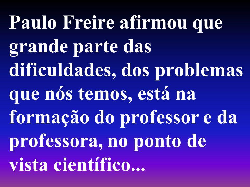 Paulo Freire afirmou que grande parte das dificuldades, dos problemas que nós temos, está na formação do professor e da professora, no ponto de vista científico...